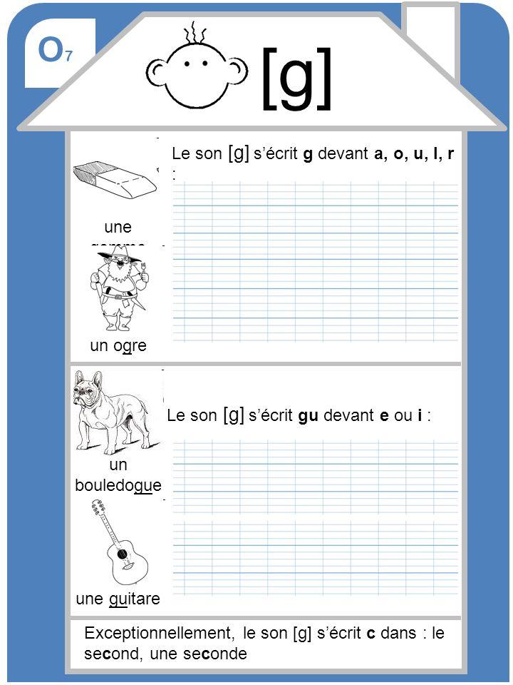 [g] O7 Le son [g] s'écrit g devant a, o, u, l, r : une gomme un ogre